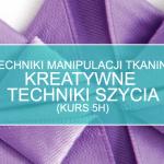 Techniki manipulacji tkaniną: kreatywne techniki szycia (5h)